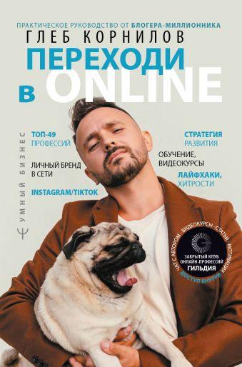 Переходи в Online. Практическое руководство от блогера-миллионника Глеб Корнилов